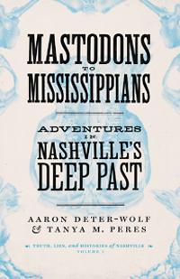 """""""Mastodons to Mississippians: Adventures in Nashville's Deep Past"""" by Aaron Deter-Wolf"""