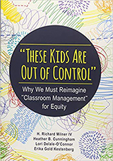 "Book cover, ""These Kids Are Out of Control"": Why We Must Reimagine ""Classroom Management"" for Equity by H. Richard Milner, et al"